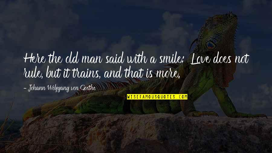 Trains Quotes By Johann Wolfgang Von Goethe: Here the old man said with a smile: