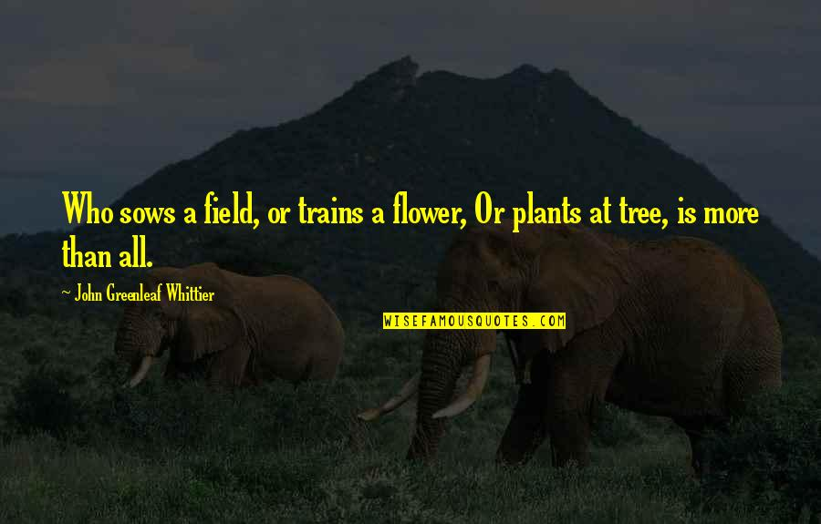 Trains Quotes By John Greenleaf Whittier: Who sows a field, or trains a flower,