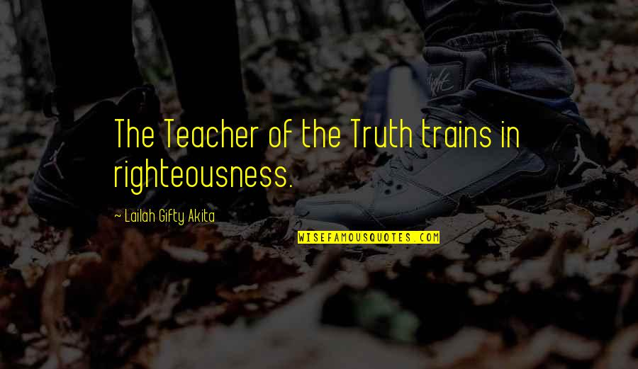 Trains Quotes By Lailah Gifty Akita: The Teacher of the Truth trains in righteousness.