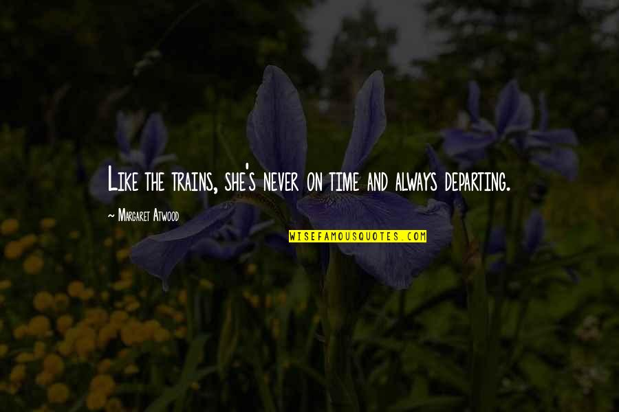 Trains Quotes By Margaret Atwood: Like the trains, she's never on time and