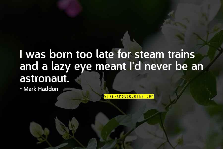 Trains Quotes By Mark Haddon: I was born too late for steam trains