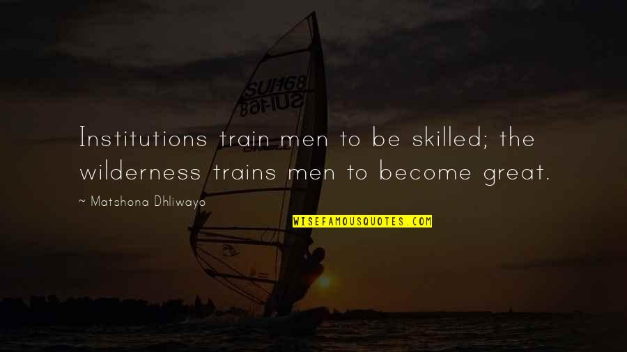 Trains Quotes By Matshona Dhliwayo: Institutions train men to be skilled; the wilderness
