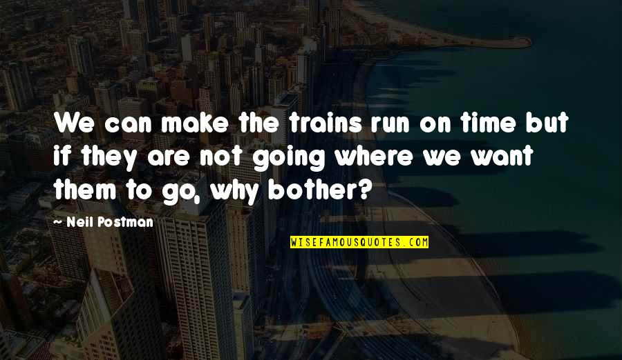 Trains Quotes By Neil Postman: We can make the trains run on time