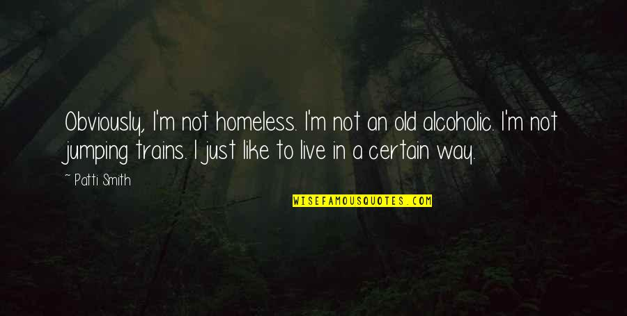 Trains Quotes By Patti Smith: Obviously, I'm not homeless. I'm not an old