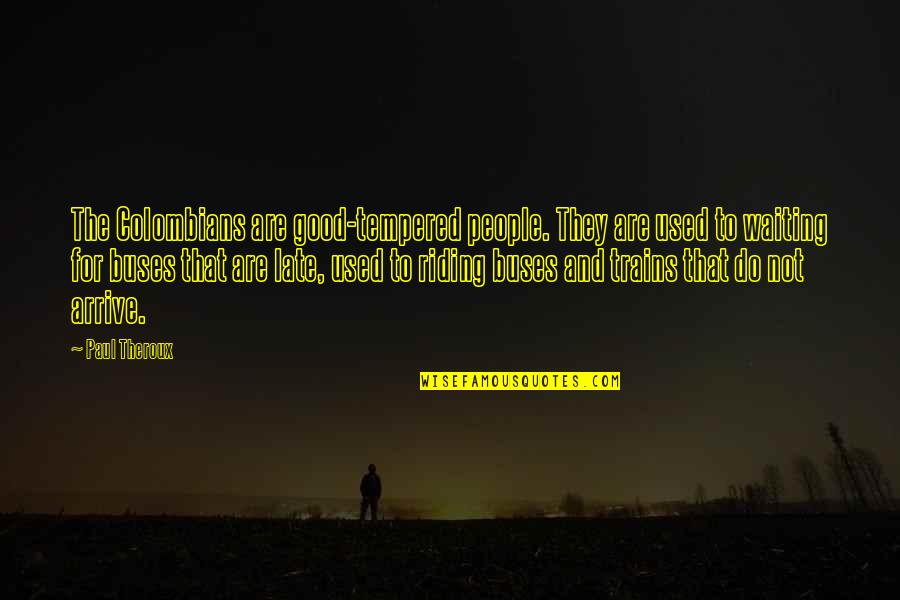 Trains Quotes By Paul Theroux: The Colombians are good-tempered people. They are used