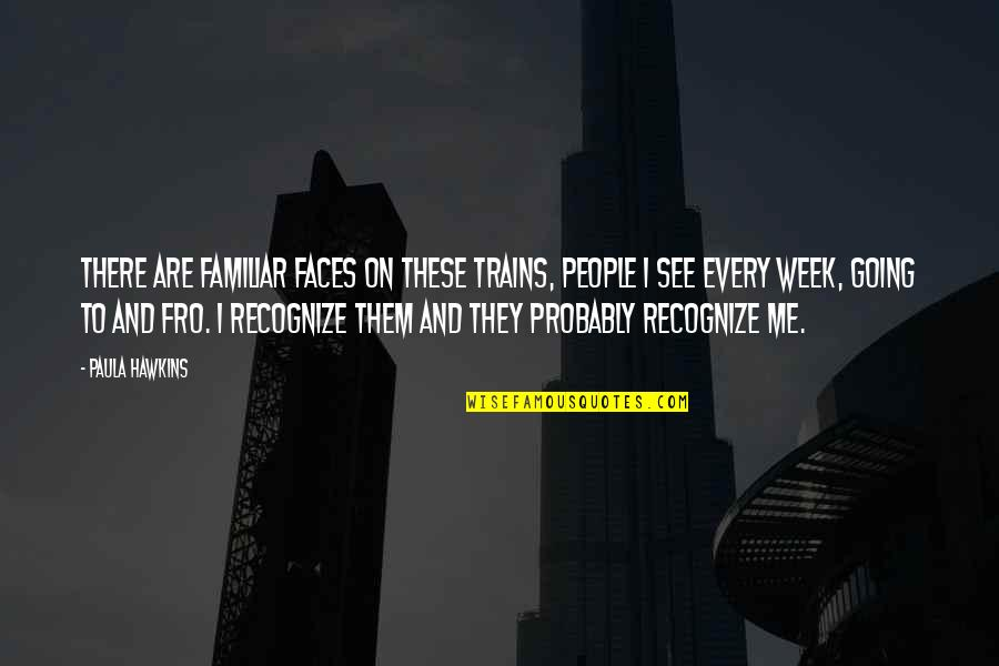 Trains Quotes By Paula Hawkins: There are familiar faces on these trains, people