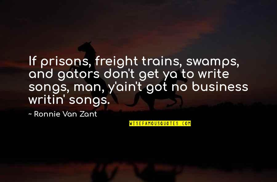 Trains Quotes By Ronnie Van Zant: If prisons, freight trains, swamps, and gators don't