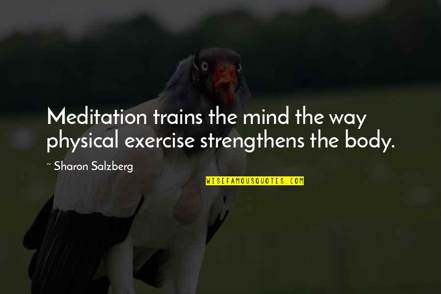 Trains Quotes By Sharon Salzberg: Meditation trains the mind the way physical exercise