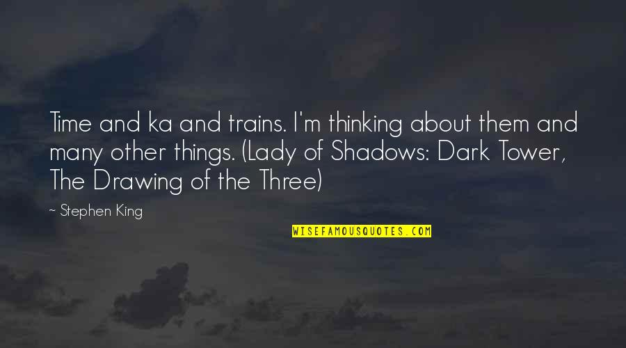 Trains Quotes By Stephen King: Time and ka and trains. I'm thinking about