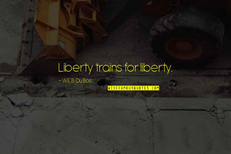 Trains Quotes By W.E.B. Du Bois: Liberty trains for liberty.