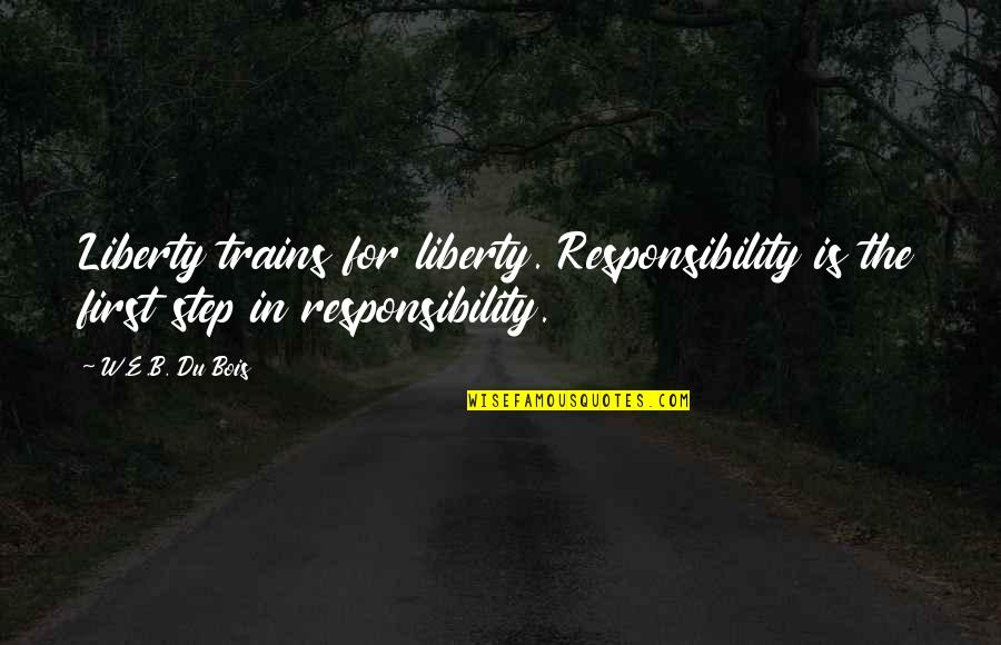 Trains Quotes By W.E.B. Du Bois: Liberty trains for liberty. Responsibility is the first