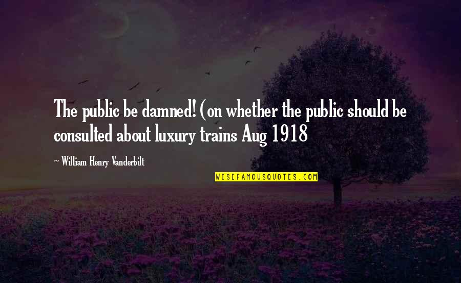 Trains Quotes By William Henry Vanderbilt: The public be damned! (on whether the public