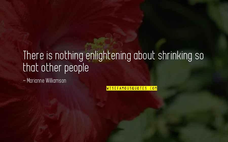 Traitor Friends Quotes By Marianne Williamson: There is nothing enlightening about shrinking so that