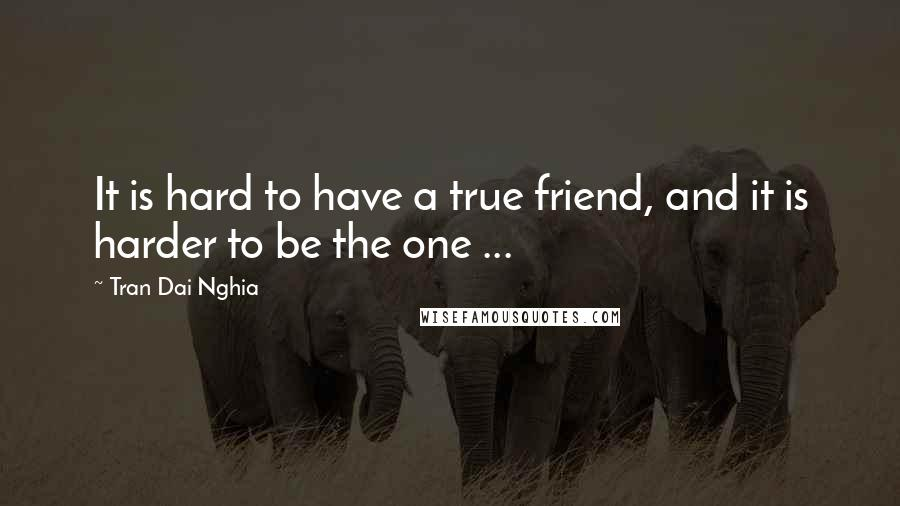 Tran Dai Nghia quotes: It is hard to have a true friend, and it is harder to be the one ...