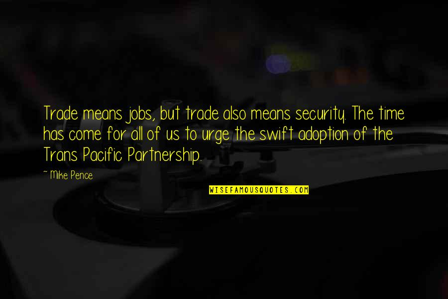 Trans Pacific Partnership Quotes By Mike Pence: Trade means jobs, but trade also means security.