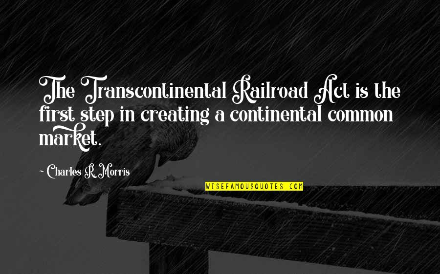 Transcontinental Quotes By Charles R. Morris: The Transcontinental Railroad Act is the first step