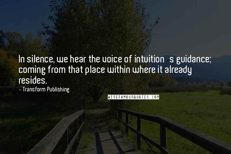 Transform Publishing quotes: In silence, we hear the voice of intuition's guidance; coming from that place within where it already resides.