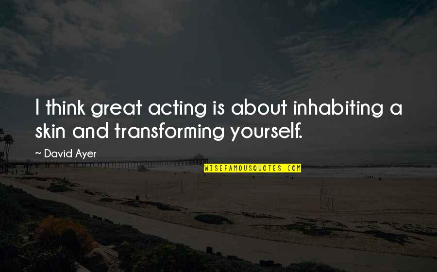 Transforming Yourself Quotes By David Ayer: I think great acting is about inhabiting a