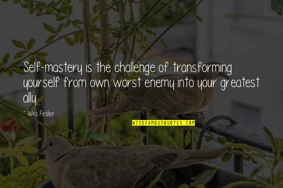 Transforming Yourself Quotes By Wes Fesler: Self-mastery is the challenge of transforming yourself from