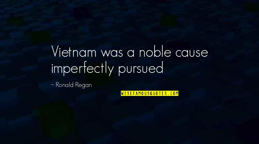 Transgressive Fiction Quotes By Ronald Regan: Vietnam was a noble cause imperfectly pursued