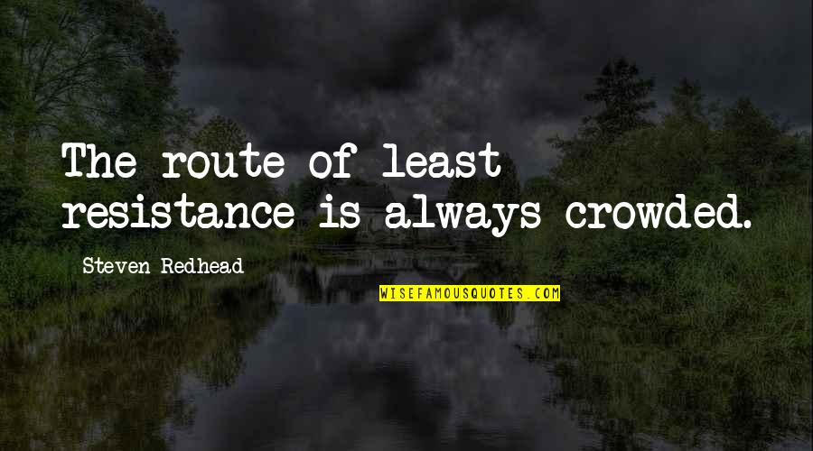 Transgressive Fiction Quotes By Steven Redhead: The route of least resistance is always crowded.