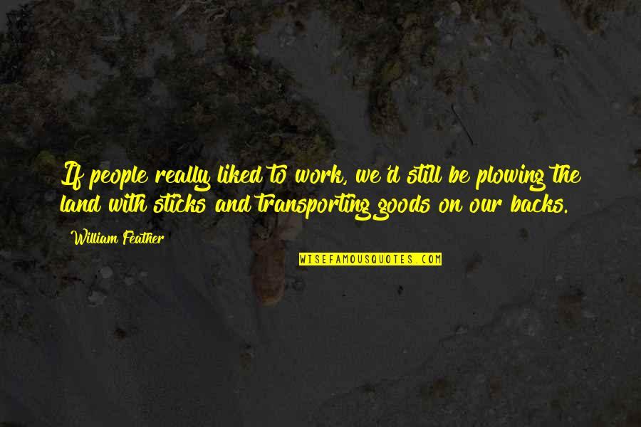 Transporting Quotes By William Feather: If people really liked to work, we'd still