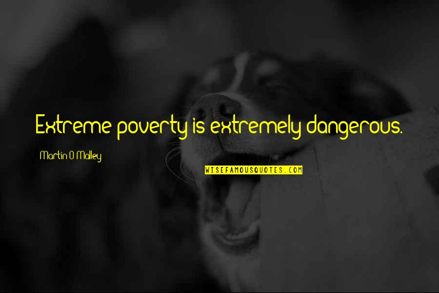 Traudl Junge Quotes By Martin O'Malley: Extreme poverty is extremely dangerous.