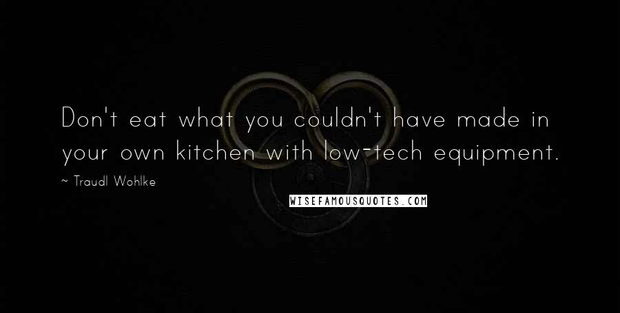 Traudl Wohlke quotes: Don't eat what you couldn't have made in your own kitchen with low-tech equipment.