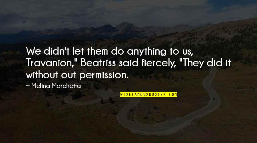 Travanion Quotes By Melina Marchetta: We didn't let them do anything to us,