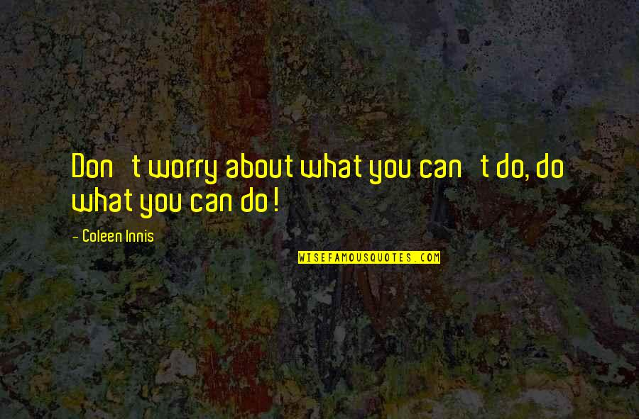 Travel Agencies Quotes By Coleen Innis: Don't worry about what you can't do, do