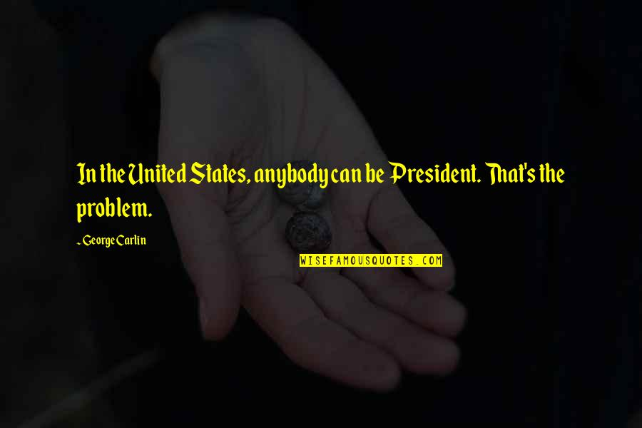 Travel Agencies Quotes By George Carlin: In the United States, anybody can be President.