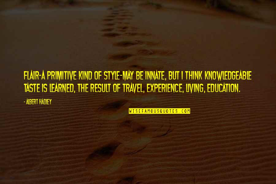 Travel And Education Quotes By Albert Hadley: Flair-a primitive kind of style-may be innate, but