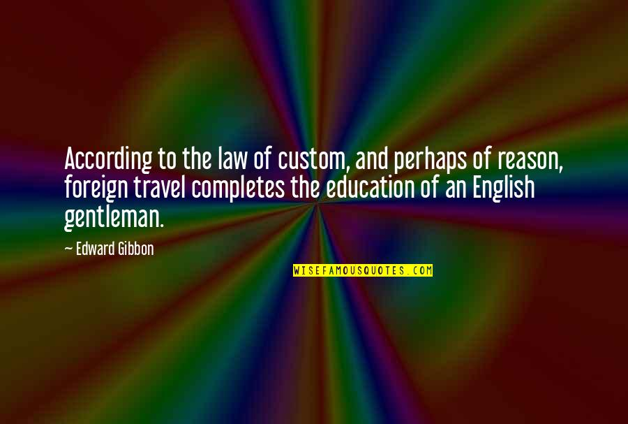 Travel And Education Quotes By Edward Gibbon: According to the law of custom, and perhaps