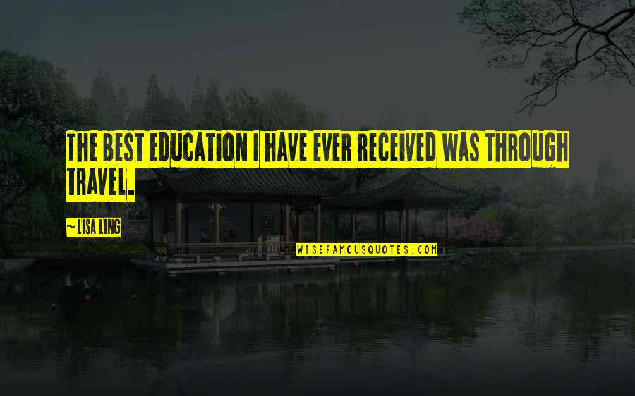 Travel And Education Quotes By Lisa Ling: The best education I have ever received was