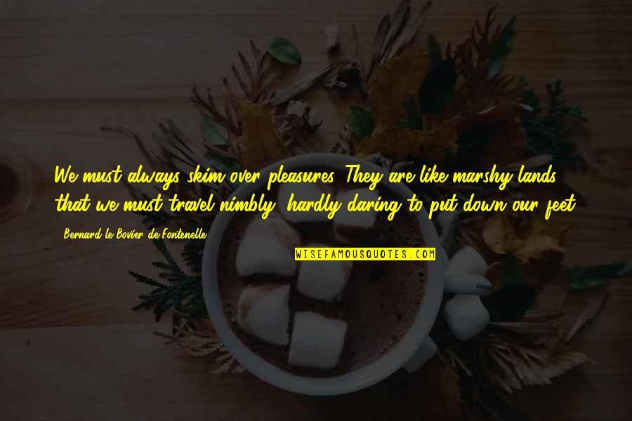 Travel Feet Quotes By Bernard Le Bovier De Fontenelle: We must always skim over pleasures. They are