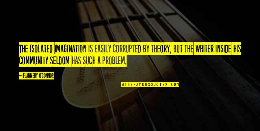 Travel Feet Quotes By Flannery O'Connor: The isolated imagination is easily corrupted by theory,