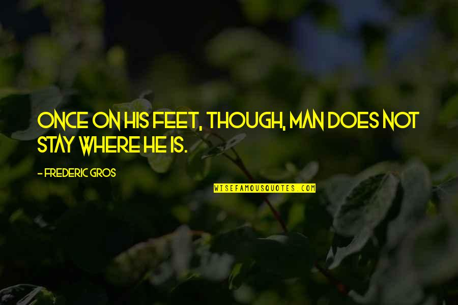 Travel Feet Quotes By Frederic Gros: Once on his feet, though, man does not