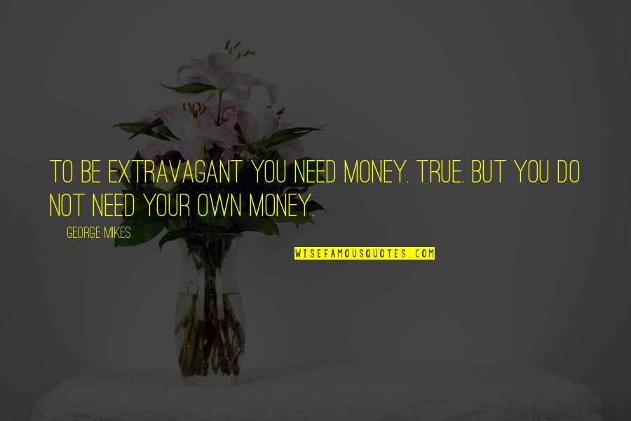 Travel Feet Quotes By George Mikes: To be extravagant you need money. True. But
