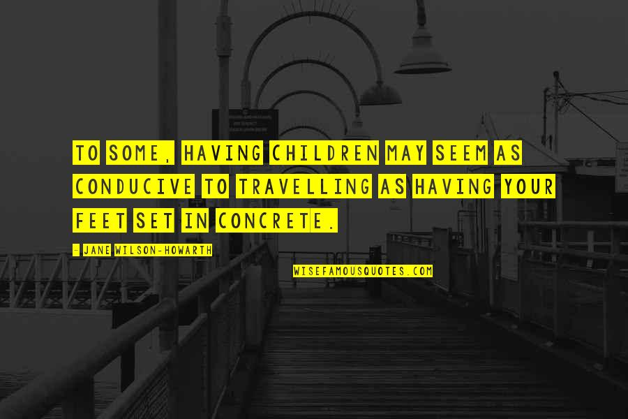 Travel Feet Quotes By Jane Wilson-Howarth: To some, having children may seem as conducive