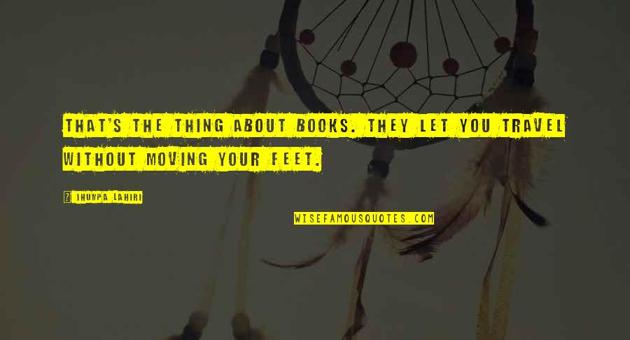 Travel Feet Quotes By Jhumpa Lahiri: That's the thing about books. They let you