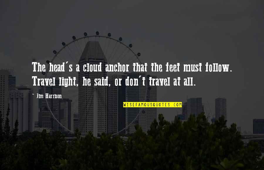 Travel Feet Quotes By Jim Harrison: The head's a cloud anchor that the feet