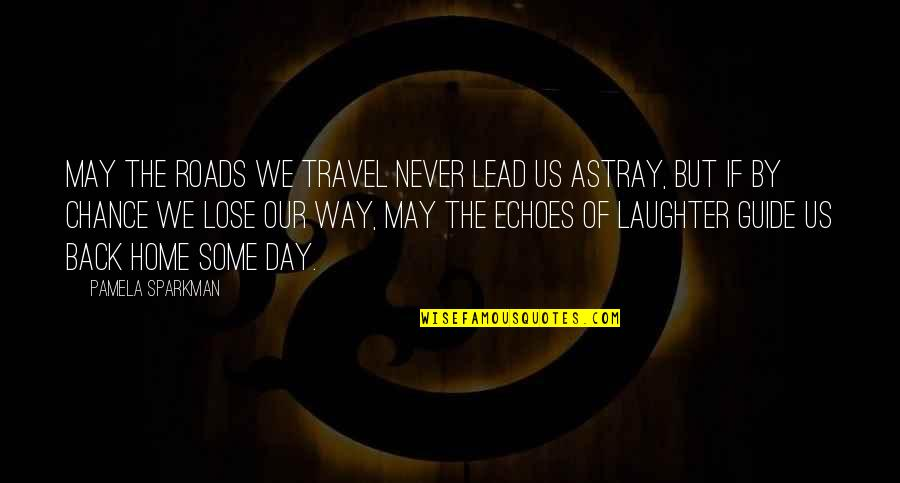 Travel Guide Quotes By Pamela Sparkman: May the roads we travel never lead us