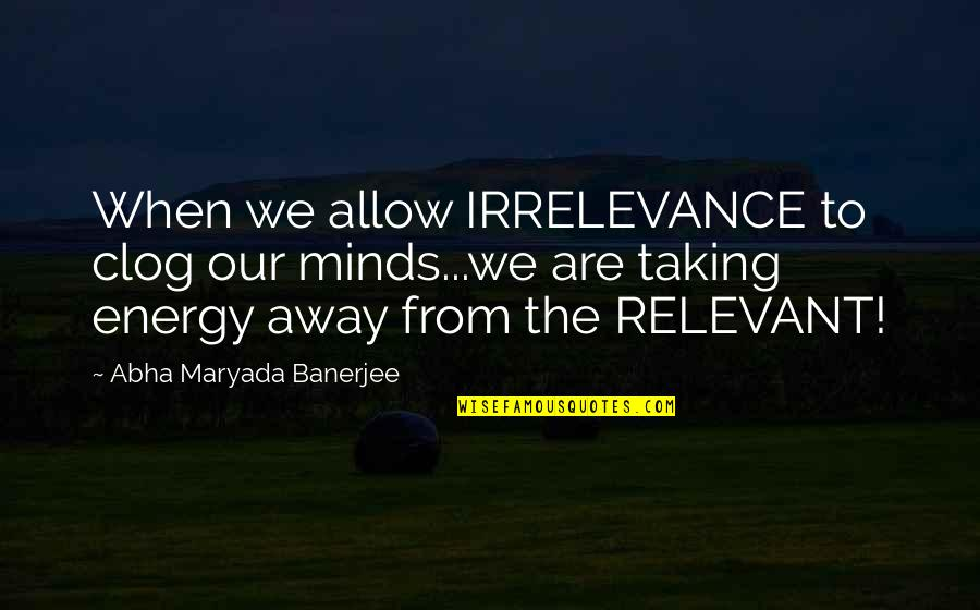 Travel In Your 20s Quotes By Abha Maryada Banerjee: When we allow IRRELEVANCE to clog our minds...we