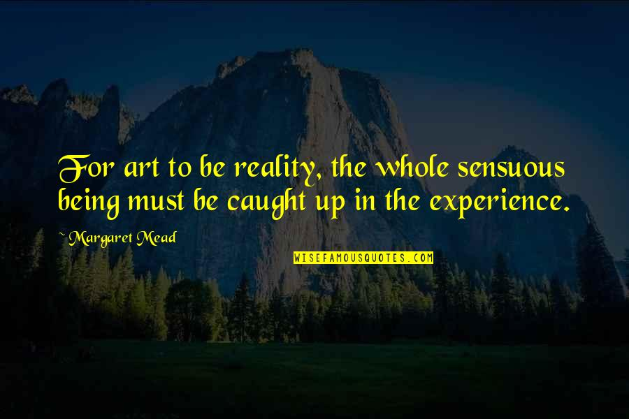Travel In Your 20s Quotes By Margaret Mead: For art to be reality, the whole sensuous
