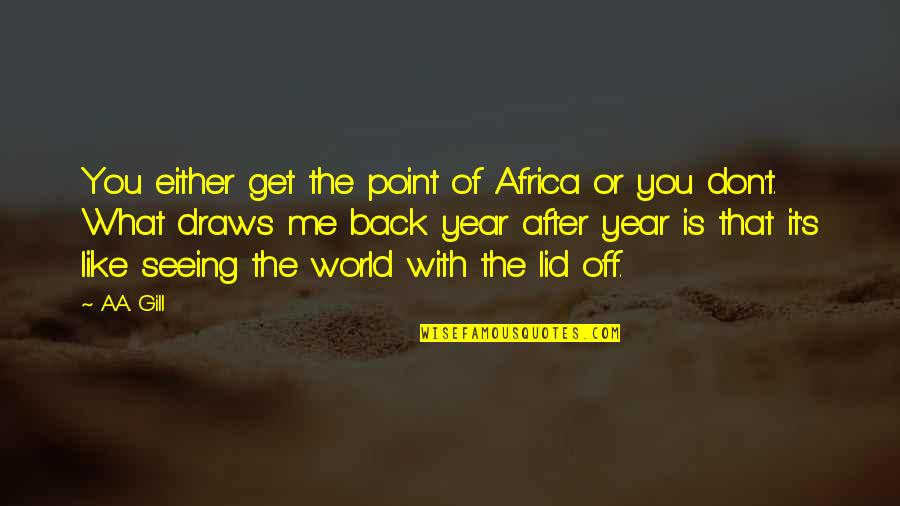 Travel The World With Me Quotes By A.A. Gill: You either get the point of Africa or