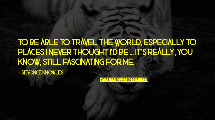 Travel The World With Me Quotes By Beyonce Knowles: To be able to travel the world, especially