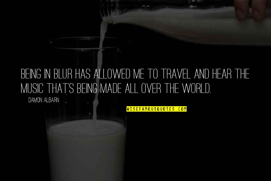 Travel The World With Me Quotes By Damon Albarn: Being in Blur has allowed me to travel