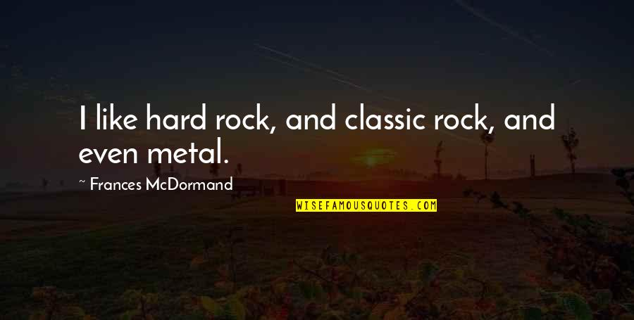 Travel The World With Me Quotes By Frances McDormand: I like hard rock, and classic rock, and