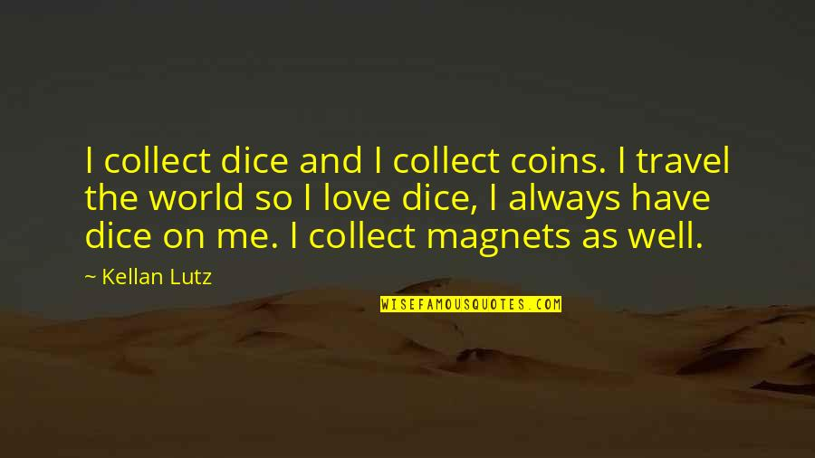 Travel The World With Me Quotes By Kellan Lutz: I collect dice and I collect coins. I