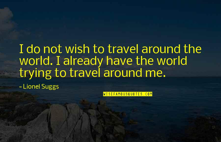 Travel The World With Me Quotes By Lionel Suggs: I do not wish to travel around the